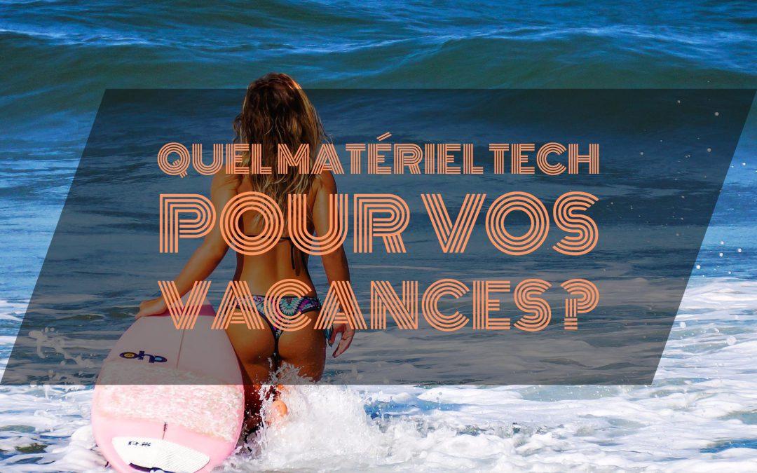 Que choisir comme matériel tech pour vos vacances ?