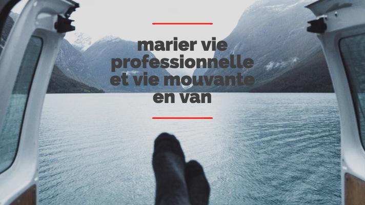 Allier vie professionnelle et nomadisme en Van aménagé